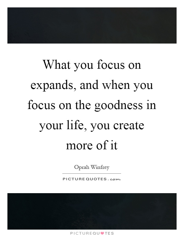 What you focus on expands, and when you focus on the goodness in your life, you create more of it Picture Quote #1