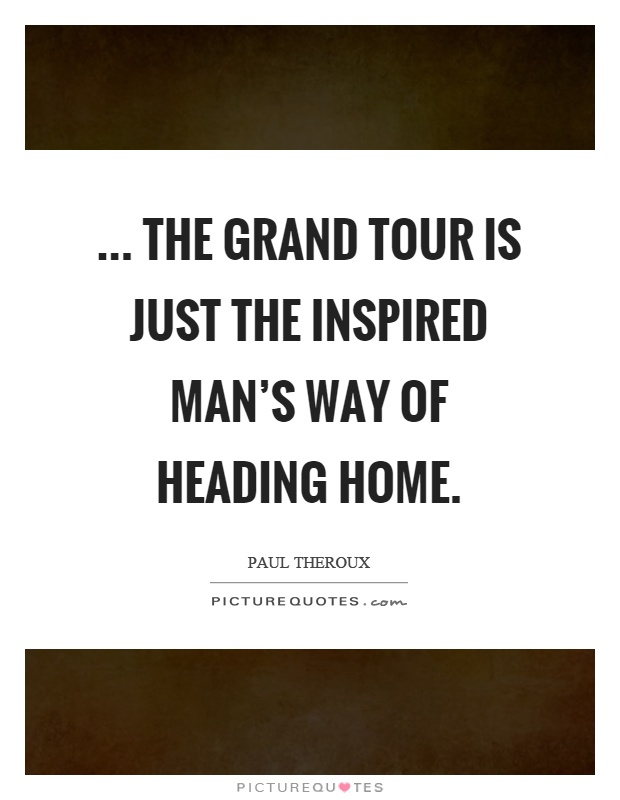 ... the grand tour is just the inspired man's way of heading home Picture Quote #1