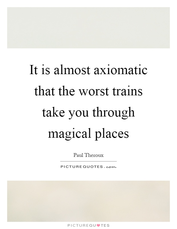It is almost axiomatic that the worst trains take you through magical places Picture Quote #1