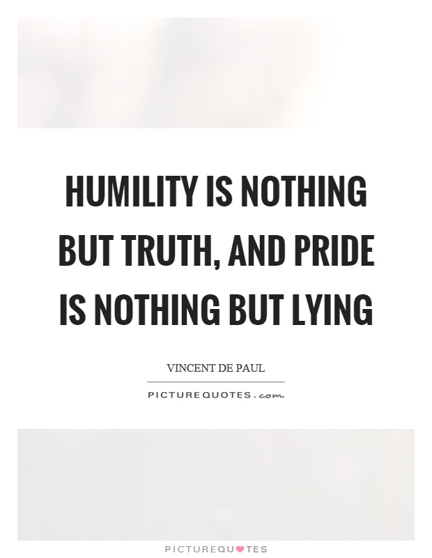 Humility is nothing but truth, and pride is nothing but lying Picture Quote #1