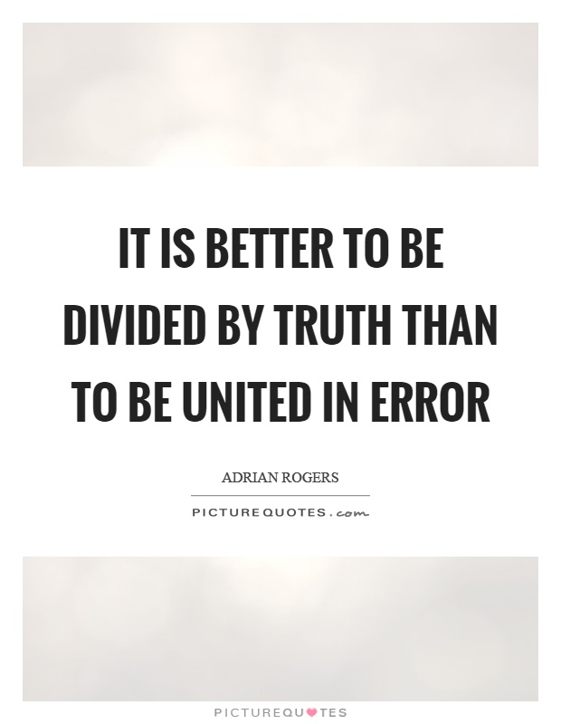 It is better to be divided by truth than to be united in error Picture Quote #1