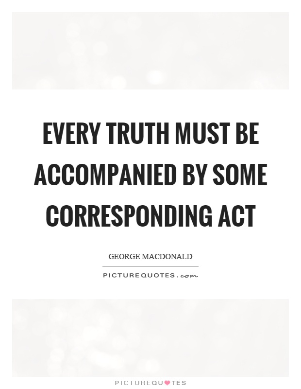 Every truth must be accompanied by some corresponding act Picture Quote #1