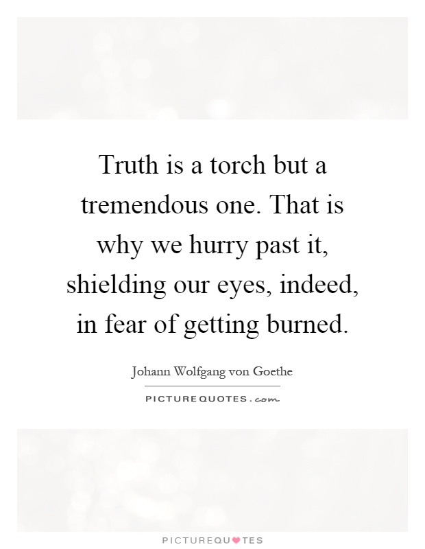 Truth is a torch but a tremendous one. That is why we hurry past it, shielding our eyes, indeed, in fear of getting burned Picture Quote #1
