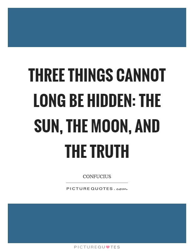 Three things cannot long be hidden: the sun, the moon, and the truth Picture Quote #1