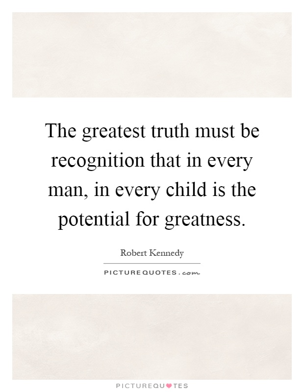The greatest truth must be recognition that in every man, in every child is the potential for greatness Picture Quote #1