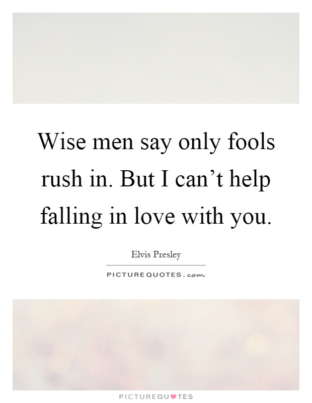 Wise men say only fools rush in. But I can't help falling in love with you Picture Quote #1