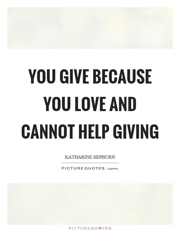You give because you love and cannot help giving Picture Quote #1