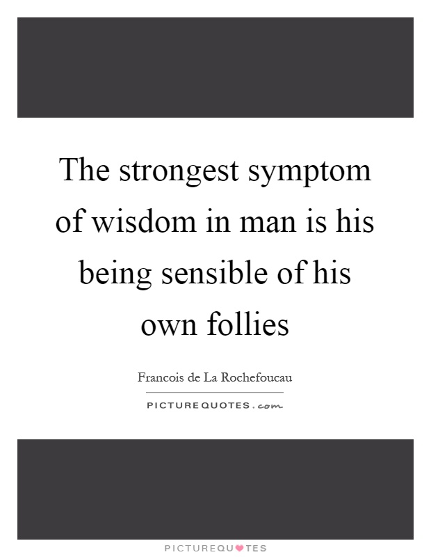 The strongest symptom of wisdom in man is his being sensible of his own follies Picture Quote #1