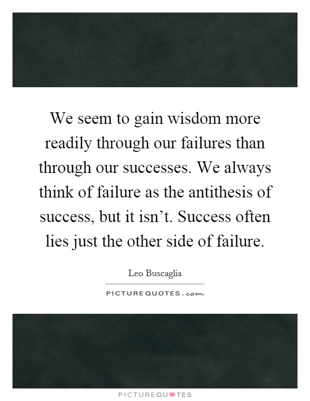 We seem to gain wisdom more readily through our failures than through our successes. We always think of failure as the antithesis of success, but it isn't. Success often lies just the other side of failure Picture Quote #1