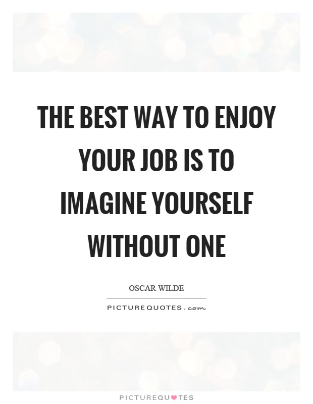 The best way to enjoy your job is to imagine yourself without one Picture Quote #1