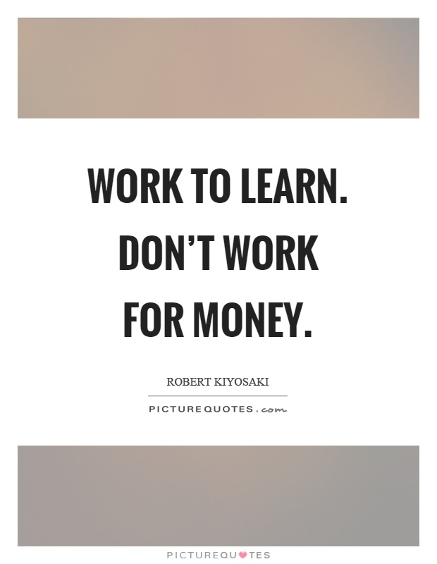 Work to learn. Don't work for money Picture Quote #1