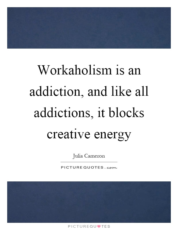 Workaholism is an addiction, and like all addictions, it blocks creative energy Picture Quote #1
