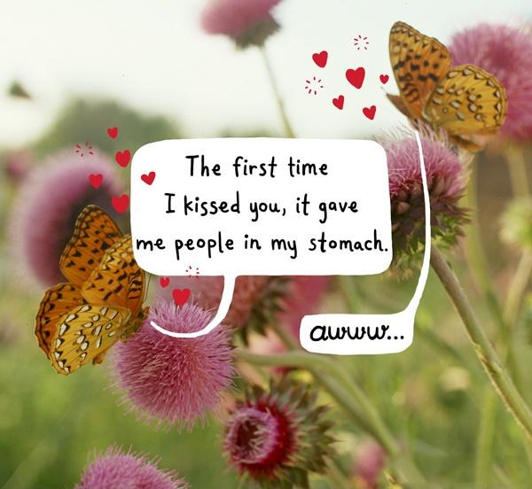 The first time I kissed you, it gave me people in my stomach. Awww Picture Quote #1