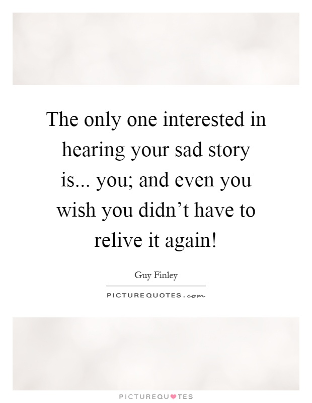 The only one interested in hearing your sad story is... you; and even you wish you didn't have to relive it again! Picture Quote #1