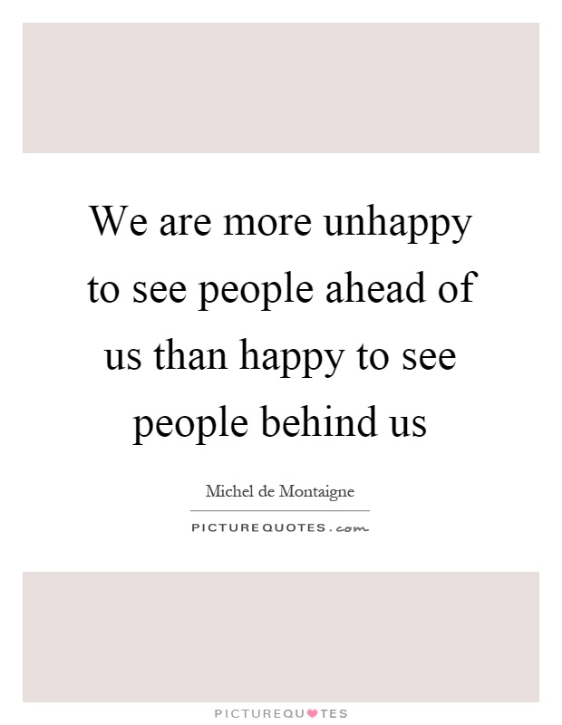 We are more unhappy to see people ahead of us than happy to see people behind us Picture Quote #1