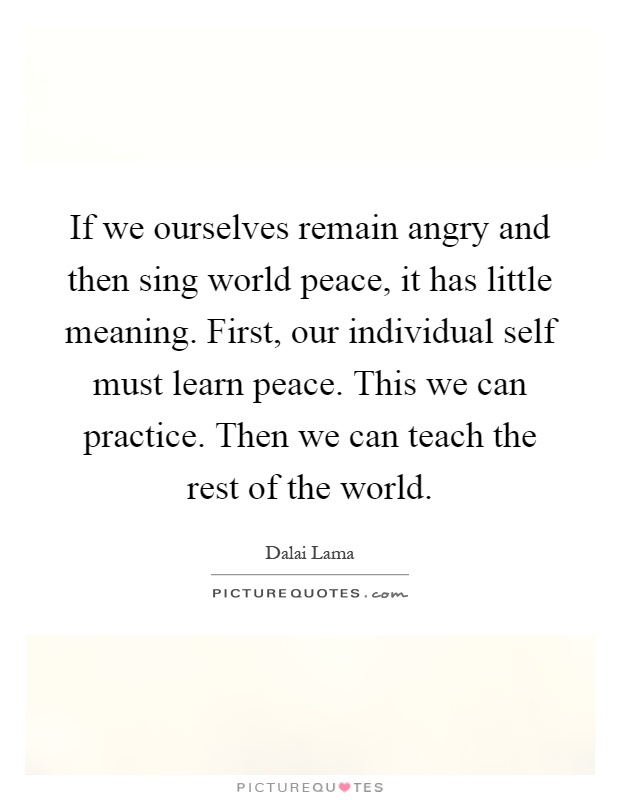 If we ourselves remain angry and then sing world peace, it has little meaning. First, our individual self must learn peace. This we can practice. Then we can teach the rest of the world Picture Quote #1