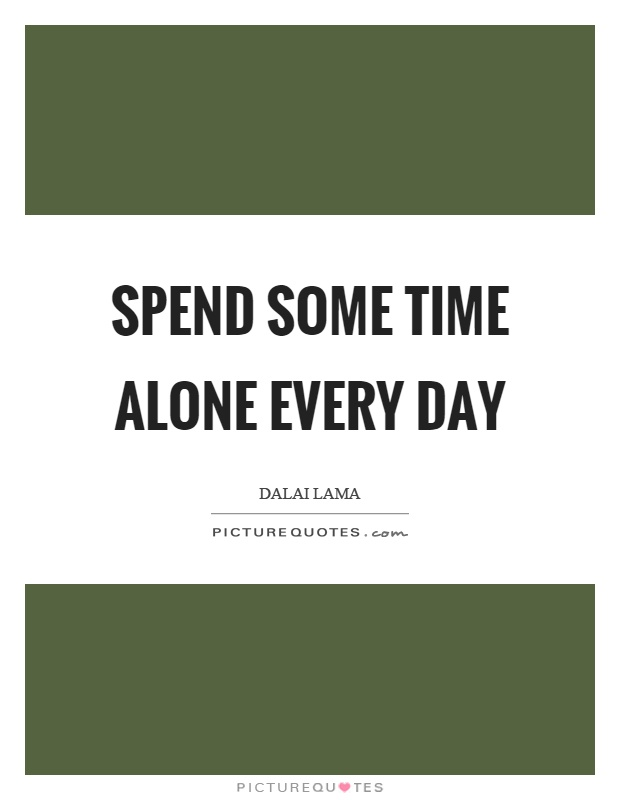 Spend some time alone every day Picture Quote #1