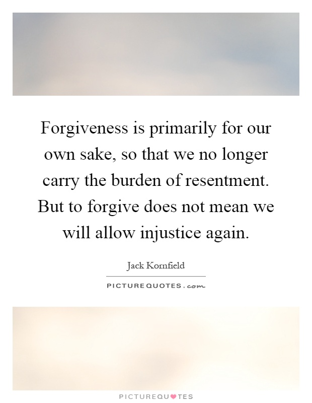 Forgiveness is primarily for our own sake, so that we no longer carry the burden of resentment. But to forgive does not mean we will allow injustice again Picture Quote #1