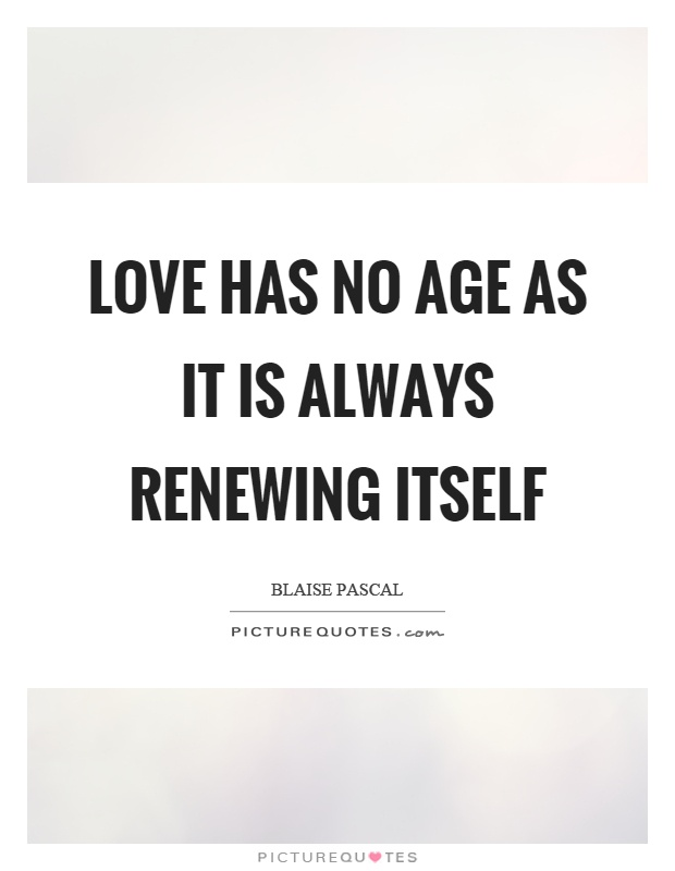 Love has no age as it is always renewing itself Picture Quote #1