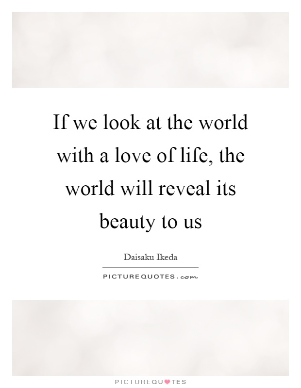 If we look at the world with a love of life, the world will reveal its beauty to us Picture Quote #1