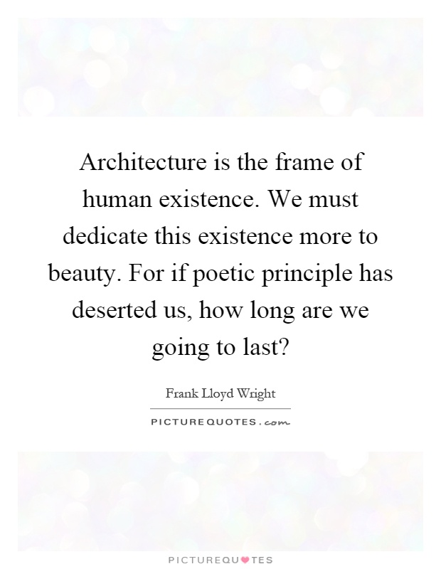 Architecture is the frame of human existence. We must dedicate this existence more to beauty. For if poetic principle has deserted us, how long are we going to last? Picture Quote #1