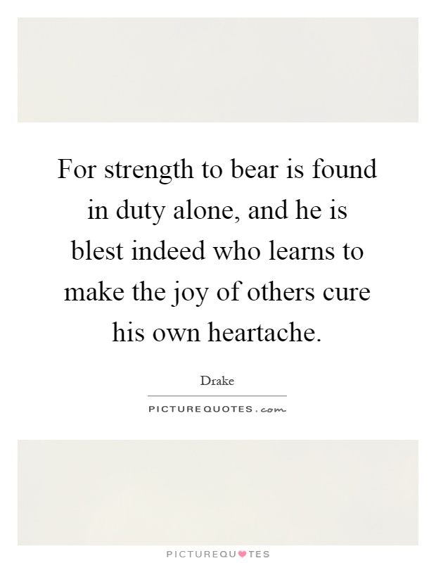 For strength to bear is found in duty alone, and he is blest indeed who learns to make the joy of others cure his own heartache Picture Quote #1