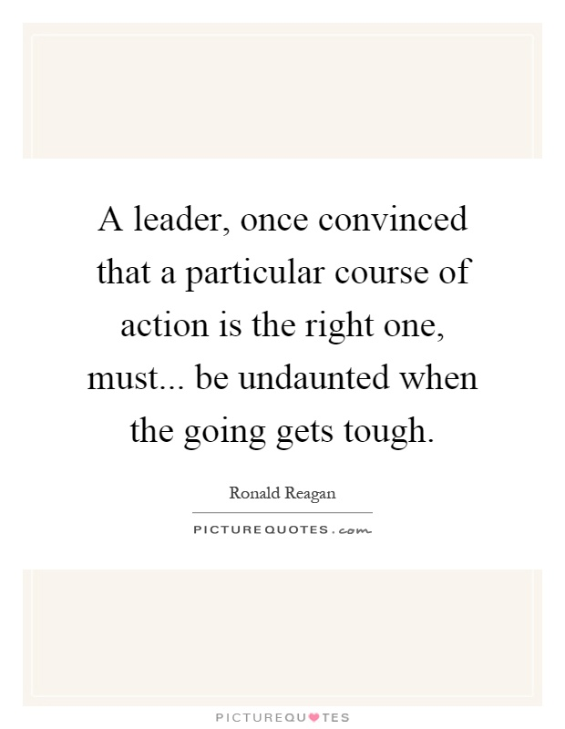 A leader, once convinced that a particular course of action is the right one, must... be undaunted when the going gets tough Picture Quote #1