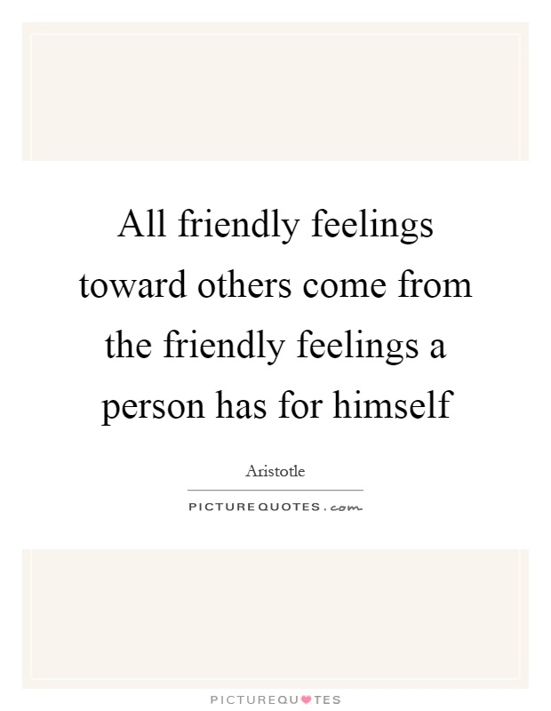 All friendly feelings toward others come from the friendly feelings a person has for himself Picture Quote #1