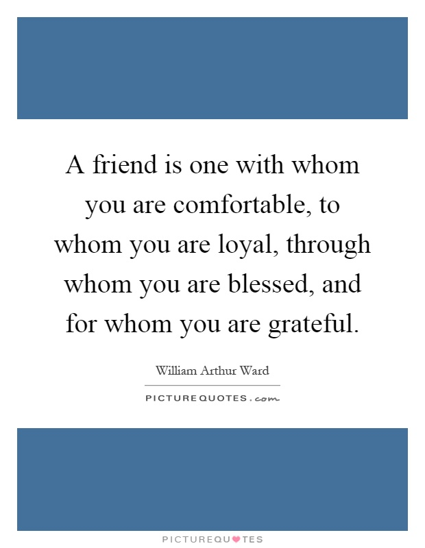 A friend is one with whom you are comfortable, to whom you are loyal, through whom you are blessed, and for whom you are grateful Picture Quote #1