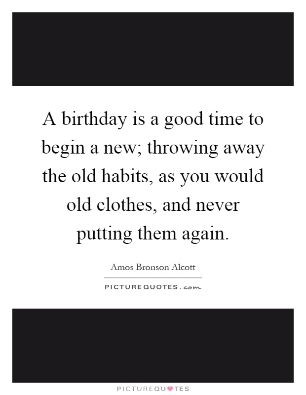 A birthday is a good time to begin a new; throwing away the old habits, as you would old clothes, and never putting them again Picture Quote #1