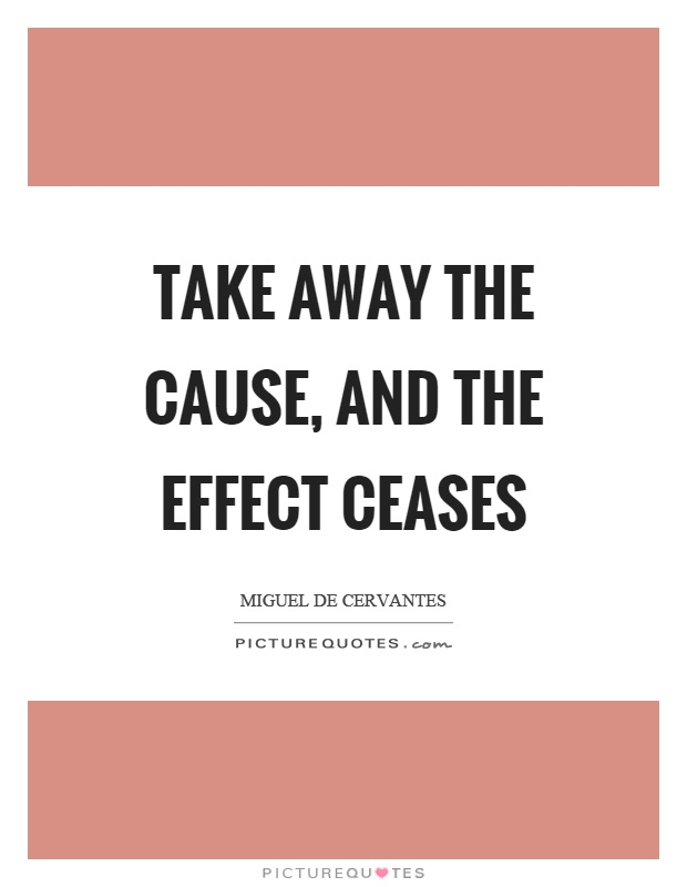 Take away the cause, and the effect ceases Picture Quote #1