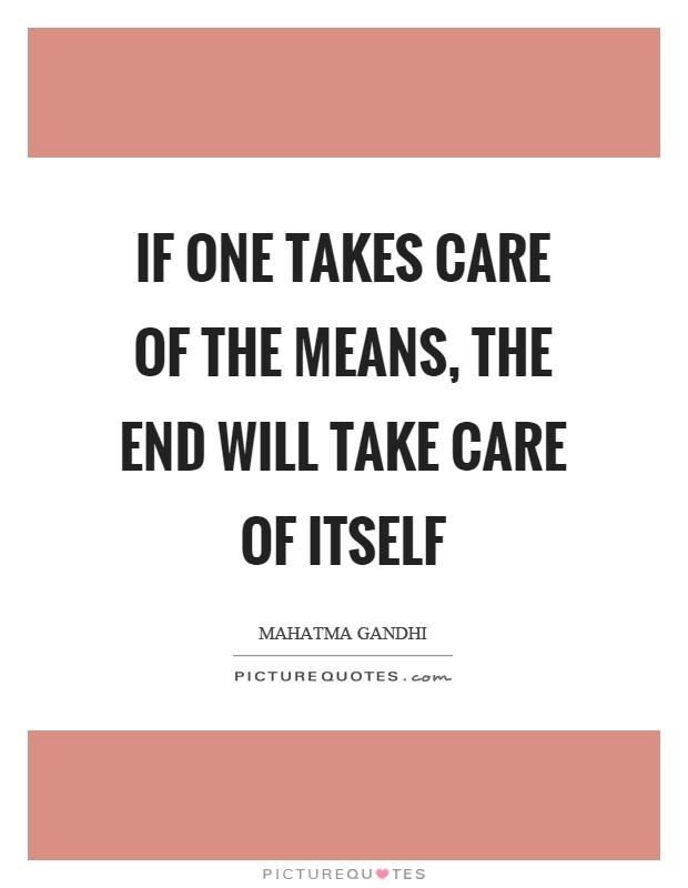 If one takes care of the means, the end will take care of itself Picture Quote #1