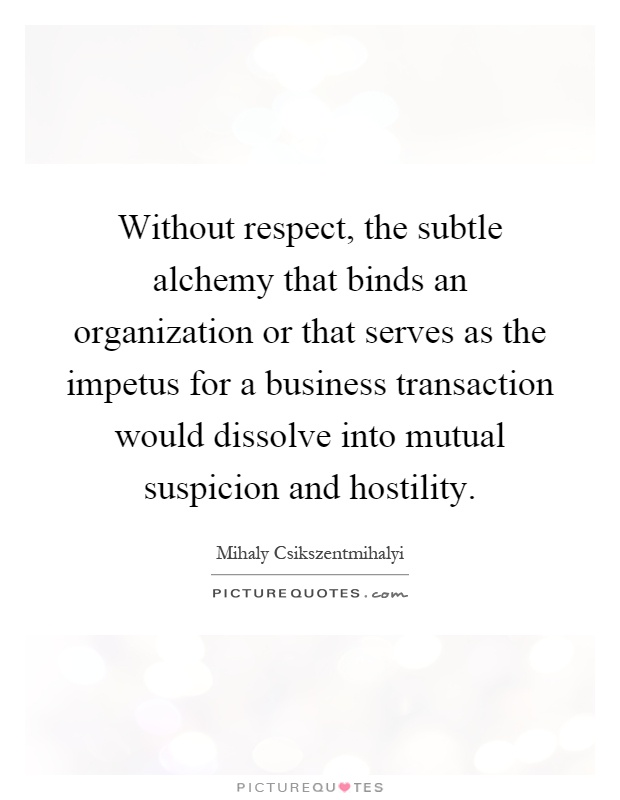 Without respect, the subtle alchemy that binds an organization or that serves as the impetus for a business transaction would dissolve into mutual suspicion and hostility Picture Quote #1