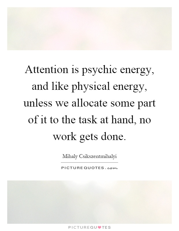 Attention is psychic energy, and like physical energy, unless we allocate some part of it to the task at hand, no work gets done Picture Quote #1