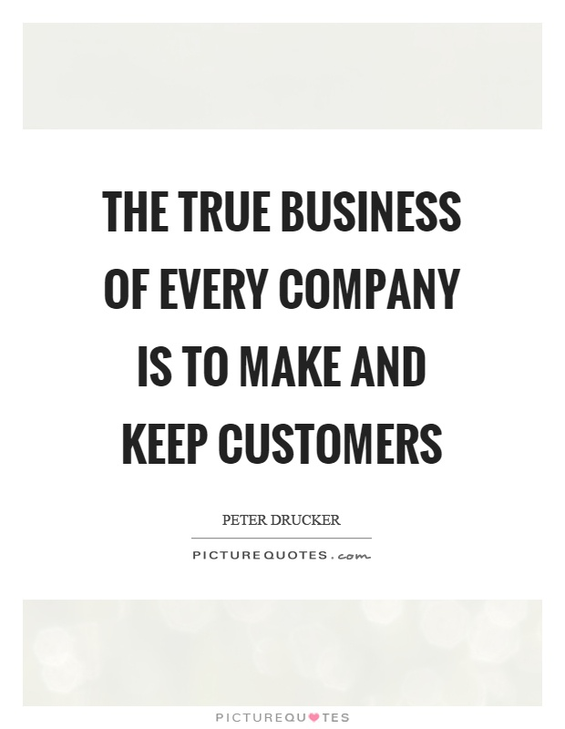 The true business of every company is to make and keep customers Picture Quote #1