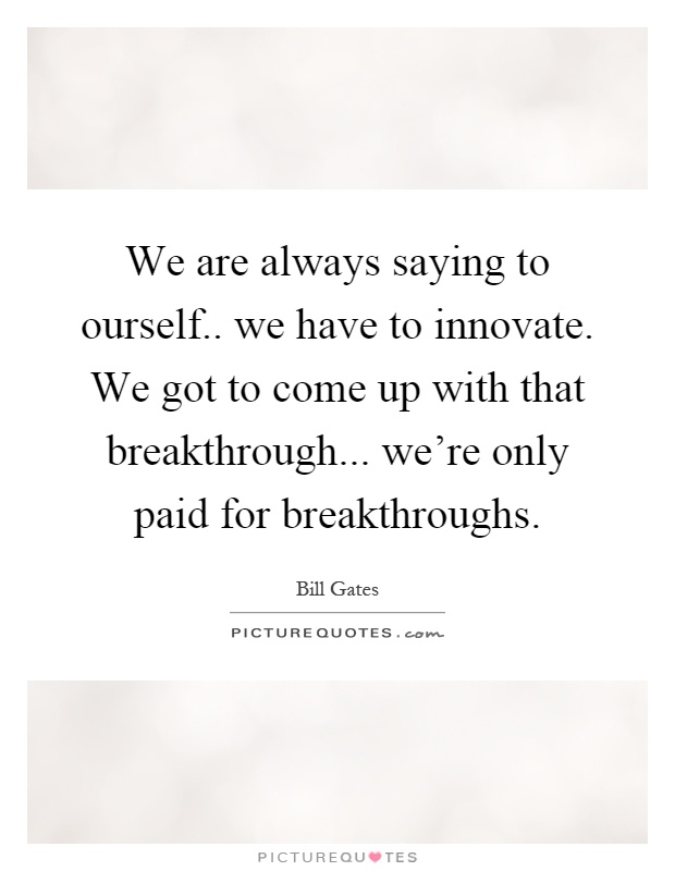 We are always saying to ourself.. we have to innovate. We got to come up with that breakthrough... we're only paid for breakthroughs Picture Quote #1