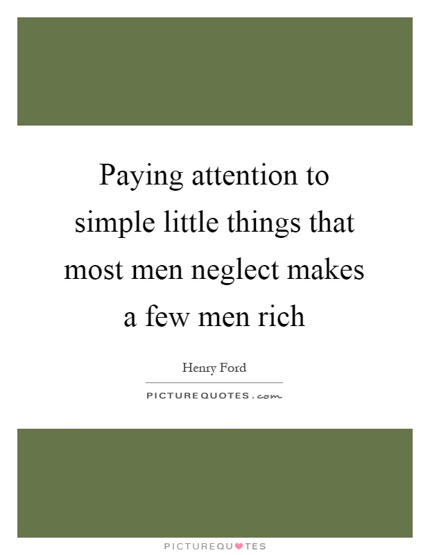 Paying attention to simple little things that most men neglect makes a few men rich Picture Quote #1
