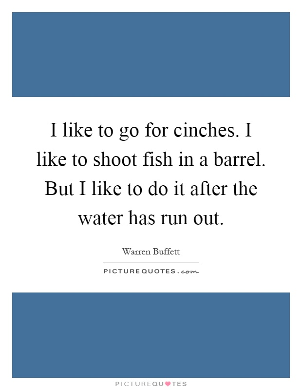 I like to go for cinches. I like to shoot fish in a barrel. But I like to do it after the water has run out Picture Quote #1