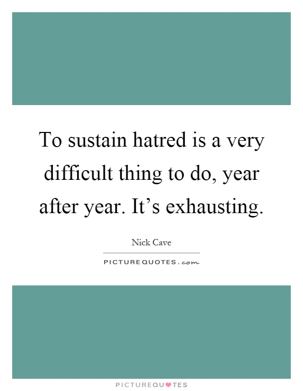 To sustain hatred is a very difficult thing to do, year after year. It's exhausting Picture Quote #1