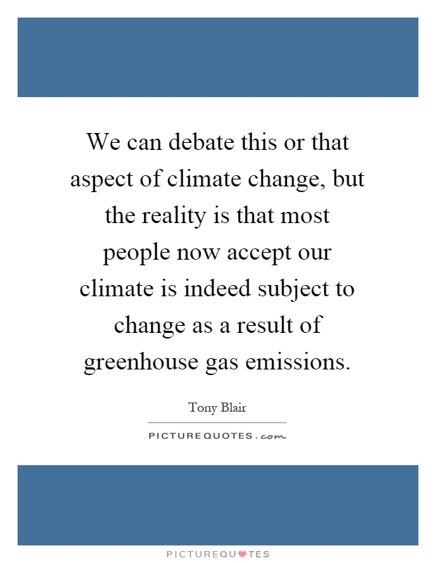 We can debate this or that aspect of climate change, but the reality is that most people now accept our climate is indeed subject to change as a result of greenhouse gas emissions Picture Quote #1