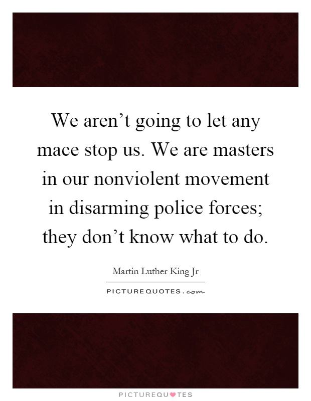 We aren't going to let any mace stop us. We are masters in our nonviolent movement in disarming police forces; they don't know what to do Picture Quote #1
