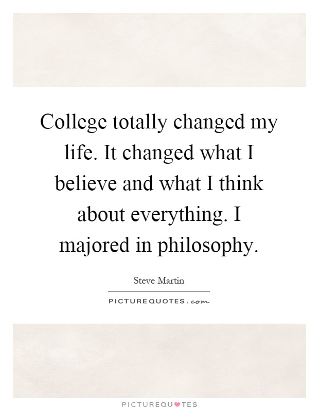College totally changed my life. It changed what I believe and what I think about everything. I majored in philosophy Picture Quote #1