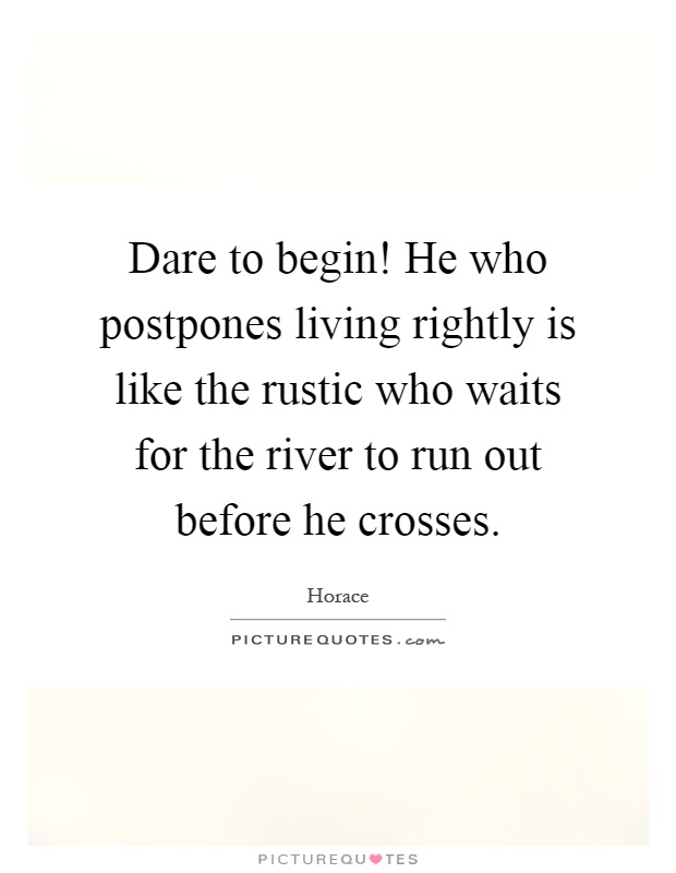 Dare to begin! He who postpones living rightly is like the rustic who waits for the river to run out before he crosses Picture Quote #1