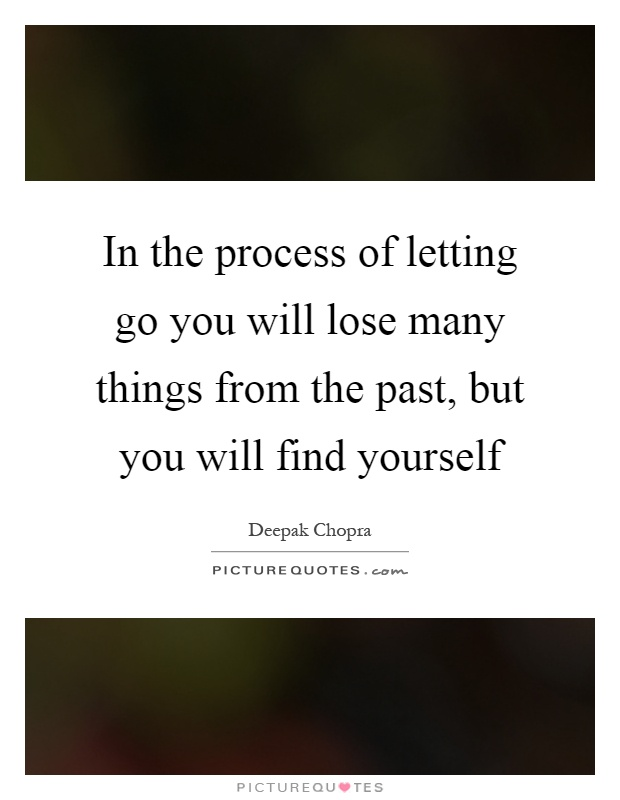 In the process of letting go you will lose many things from the past, but you will find yourself Picture Quote #1