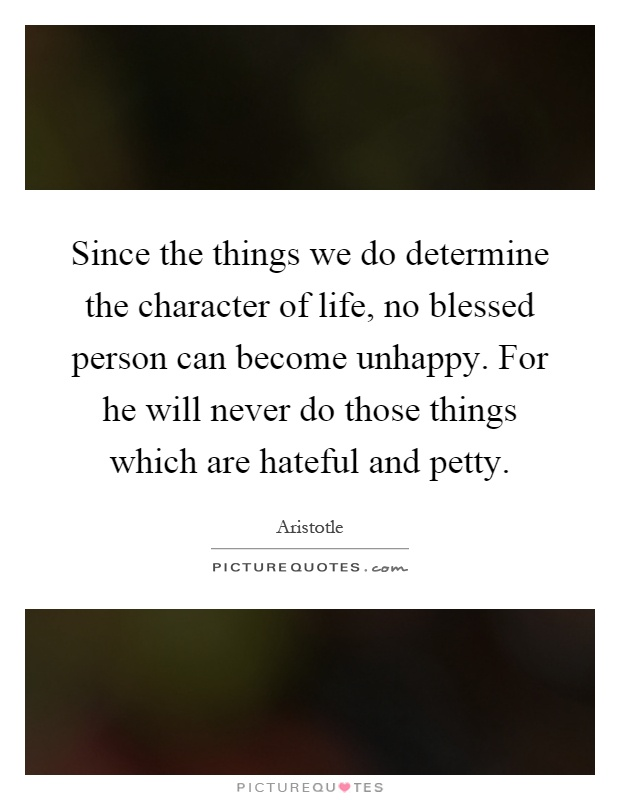 Since the things we do determine the character of life, no blessed person can become unhappy. For he will never do those things which are hateful and petty Picture Quote #1