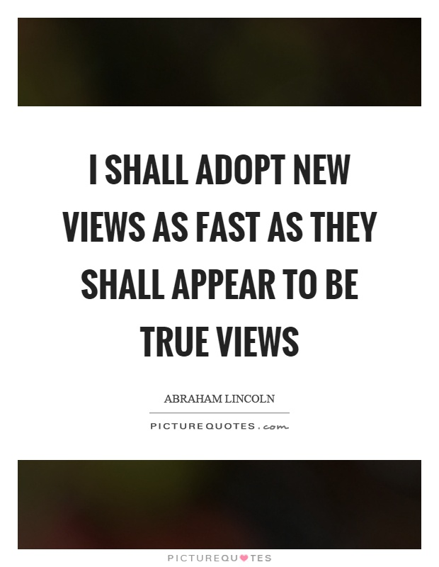 I shall adopt new views as fast as they shall appear to be true views Picture Quote #1