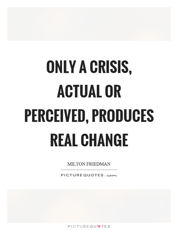 Only a crisis, actual or perceived, produces real change Picture Quote #1