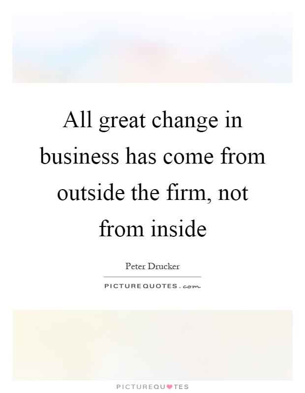 All great change in business has come from outside the firm, not from inside Picture Quote #1