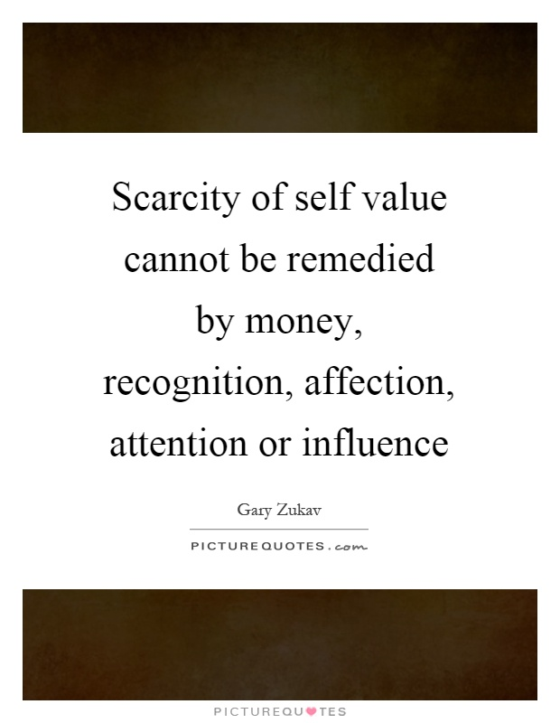 Scarcity of self value cannot be remedied by money, recognition, affection, attention or influence Picture Quote #1