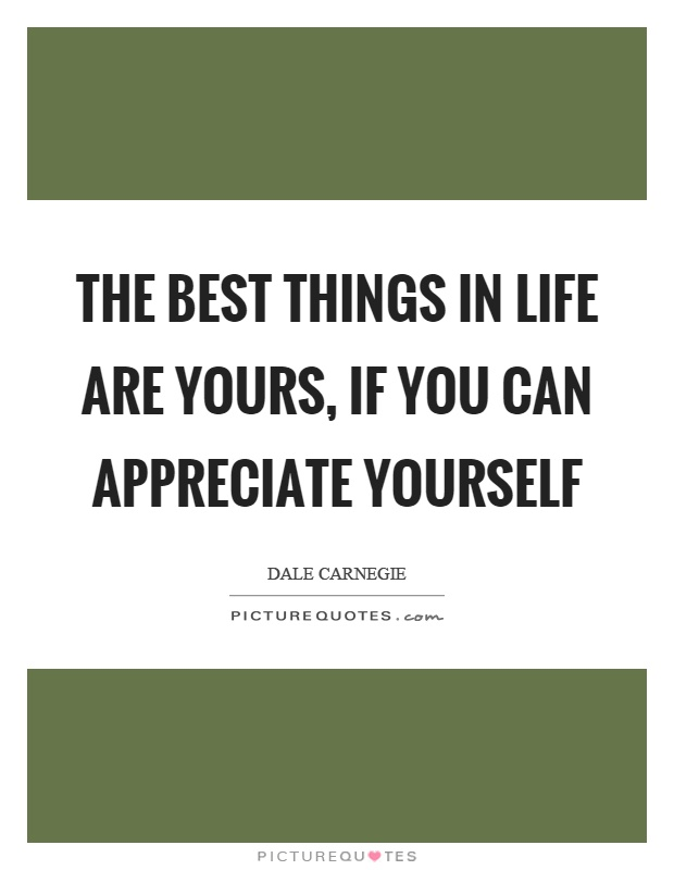 The best things in life are yours, if you can appreciate yourself Picture Quote #1